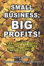 Small Business, Big Profits: Creating the Most Profitable Business Possible Simply & Easily!