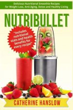 Nutribullet: Delicious Nutritional Smoothie Recipes for Weight Loss, Anti-Aging, Detox and Healthy Living