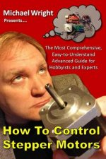 How to Control Stepper Motors: The Most Comprehensive, Easy-To-Understand Advanced Guide for Hobbyists and Experts