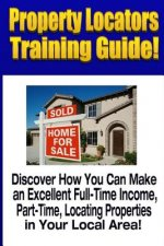 Property Locators Training Guide: Discover How You Can Make an Excellent Full-Time Income, Part-Time, Locating Properties in Your Local Area!