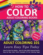 How to Color Adult Coloring Books: Adult Coloring 101: Learn Easy Tips Today. How to Color for Adults, How to Color with Colored Pencils, Step by Step