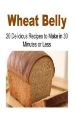 Wheat Belly: 20 Delicious Recipes to Make in 30-Minutes or Less: Wheat Belly, Wheat Belly Book, Wheat Belly Recipes, Wheat Belly Guide, Wheat Belly Ti