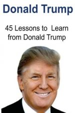 Donald Trump: 45 Lessons to Learn from Donald Trump: Donald Trump, Donald Trump Book, Donald Trump Words, Donald Trump Lessons, Donald Trump Ideas
