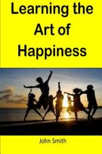 Learning the Art of Happiness: This Book Gives Step by Step Guidelines How to Learn the Art of Happiness