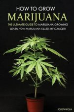 How to Grow Marijuana - The Ultimate Guide to Marijuana Growing: Learn How Marijuana Killed My Cancer!