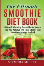 The Ultimate Smoothie Diet Book: 30 Mouth Watering Smoothie Recipes to Help You Achieve the Hour Glass Figure You Have Always Desired