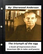 The Triumph of the Egg: By Sherwood Anderson ( Poems ): A Book of Impressions from American Life in Tales and Poems