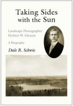 Taking Sides with the Sun: Landscape Photographer Herbert W. Gleason: A Biography
