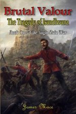 Brutal Valour: The Tragedy of Isandlwana