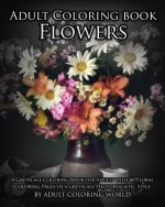 Adult Coloring Book: Flowers: A Greyscale Coloring Book for Adults with 60 Floral Coloring Pages in a Greyscale Photorealistic Style