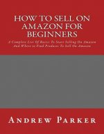 How to Sell on Amazon for Beginners: A Complete List of Basics to Start Selling on Amazon and Where to Find Products to Sell on Amazon