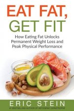 Eat Fat, Get Fit: How Eating Fat Unlocks Permanent Weight Loss and Peak Physical Performance