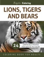 Lions, Tigers and Bears: Grayscale Photo Coloring Book for Adults