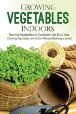 Growing Vegetables Indoors, Growing Vegetables in Containers the Easy Way: Growing Vegetables and Herbs Without Breaking a Sweat