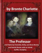 The Professor (1857), by Charlotte Bronte and Mrs Humphry Ward: The Professor, and Poems by Charlotte, Emily, and Anne Bronte, and Patrick Bronte. wit