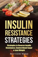 Insulin Resistance: Strategies to Overcome Insulin Resistance, Control Blood Sugar and Lose Weight