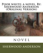 Poor White; A Novel. by: Sherwood Anderson (Original Version)
