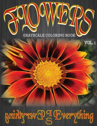 Flowers, the Grayscale Coloring Book: Coloring Book, Grayscale Coloring Book, Adult Coloring Book