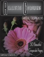 Realistic Coloring Grayscale Coloring Books Grayscale Flowers Vol.1: Realistic Coloring Grayscale Coloring Books Grayscale Flowers Vol.1 (Grayscale Fl