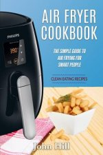 Air Fryer Cookbook: The Simple Guide to Air Frying for Smart People - Air Fryer Recipes - Clean Eating
