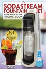 "My Sodastream Fountain Jet Home Soda Maker Recipe Book: 101 Delicious Homemade Soda Flavors and ""How To"" Instructions for Your Sodastream!"