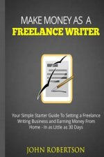 Make Money as a Freelance Writer: Your Simple Starter Guide to Setting a Freelance Writing Business and Earning Money from Home in as Little as 30 Day