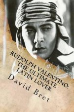 Rudolph Valentino: The Ultimate Latin Lover: (Includes Valentino: The Stageplay)