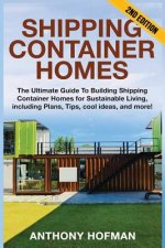 Shipping Container Homes: The Ultimate Guide To Building Shipping Container Homes For Sustainable Living, Including Plans, Tips, Cool Ideas, And