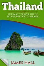 Thailand: Ultimate Travel Guide to the Best of Thailand. the True Travel Guide with Photos from a True Traveler. All You Need to Know for the Best Exp