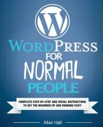 Wordpress for Normal People: Complete Step-By-Step and Visual Instructions to Get the Beginner Up and Running Fast