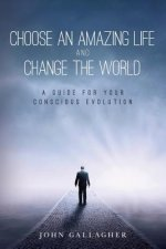 Choose an Amazing Life and Change the World: A Guide for Your Conscious Evolution
