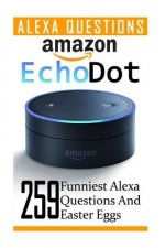 Amazon Echo Dot: 259 Funniest Alexa Questions and Easter Eggs: (2nd Generation, Amazon Echo, Dot, Echo Dot, Amazon Echo User Manual, Echo Dot eBook, A