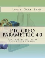 Ptc Creo Parametric 4.0 Part 2 (Lessons 13-22): Full Color Version