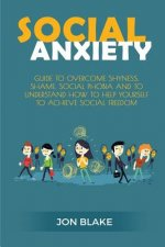 Social Anxiety: Guide to Overcome Shyness, Shame, Social Phobia and to Understand How to Help Yourself to Achieve Social Freedom