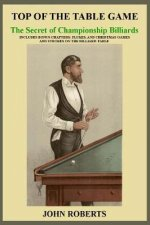 Top of the Table Game: The Secret of Championship Billiards: Includes Bonus Chapters: Flukes, and Christmas Games and Strokes on the Billiard-Table