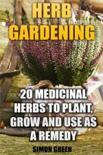 Herb Gardening: 20 Medicinal Herbs to Plant and Grow and Use as a Remedy: (Herbalism, Herbal Medicine)