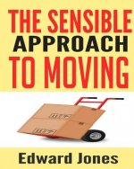 The Sensible Approach to Moving: Learn How to Make a Home Move Easy and Painless!