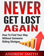 Never Get Lost Again: How to Find Your Way Without Someone Riding Shotgun