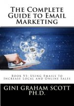 The Complete Guide to Email Marketing: Book VI: Using Emails to Increase Local and Online Sales