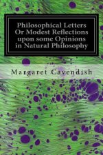 Philosophical Letters or Modest Reflections Upon Some Opinions in Natural Philosophy: Maintained by Several Famous and Learned Authors of This Age