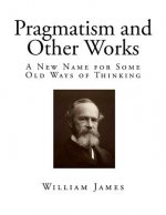 Pragmatism and Other Works: A New Name for Some Old Ways of Thinking