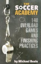 The Soccer Academy: 140 Overload Games and Finishing Practices