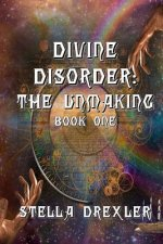 Divine Disorder: The Unmaking: Book One