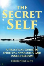 The Secret Self: A Practical Guide to Spiritual Awakening and Inner Freedom