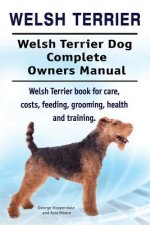 Welsh Terrier. Welsh Terrier Dog Complete Owners Manual. Welsh Terrier Book for Care, Costs, Feeding, Grooming, Health and Training.