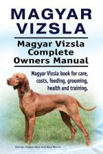 Magyar Vizsla. Magyar Vizsla Complete Owners Manual. Magyar Vizsla Book for Care, Costs, Feeding, Grooming, Health and Training.