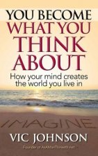 You Become What You Think about: How Your Mind Creates the World You Live in