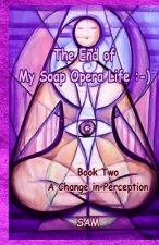 The End of My Soap Opera Life: -): Book Two: A Change in Perception