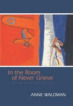 In the Room of Never Grieve: New and Selected Poems 1985-2003