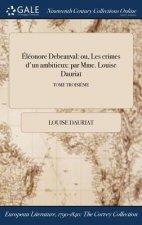 �l�onore Debeauval: ou, Les crimes d'un ambitieux: par Mme. Louise Dauriat; TOME TROISI�ME